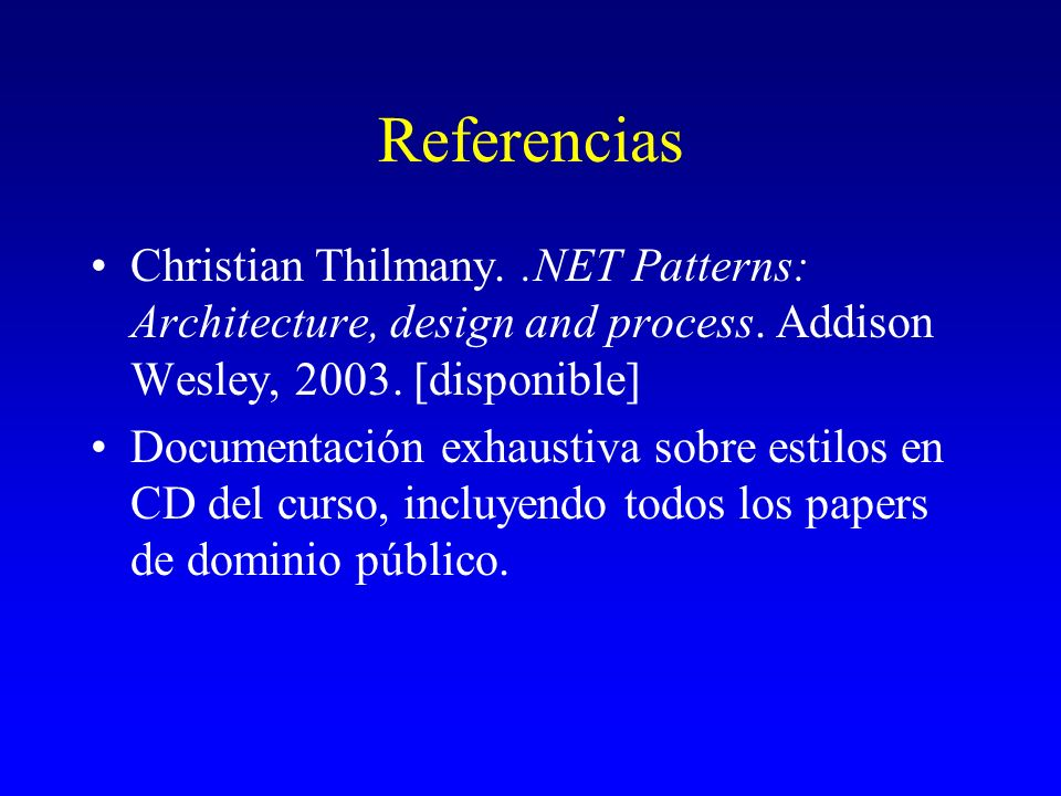 Referencias Christian Thilmany. .NET Patterns: Architecture, design and process. Addison Wesley, 2003. [disponible]